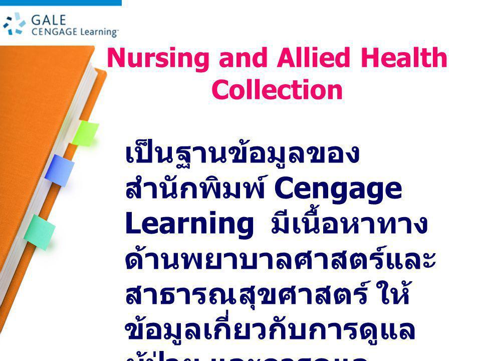 Nursing and Allied Health Collection เป็นฐานข้อมูลของ สำนักพิมพ์ Cengage Learning มีเนื้อหาทาง ด้านพยาบาลศาสตร์และ สาธารณสุขศาสตร์ ให้ ข้อมูลเกี่ยวกับการดูแล ผู้ป่วย และการดูแล สุขภาพ มากกว่า 400 ชื่อเรื่อง
