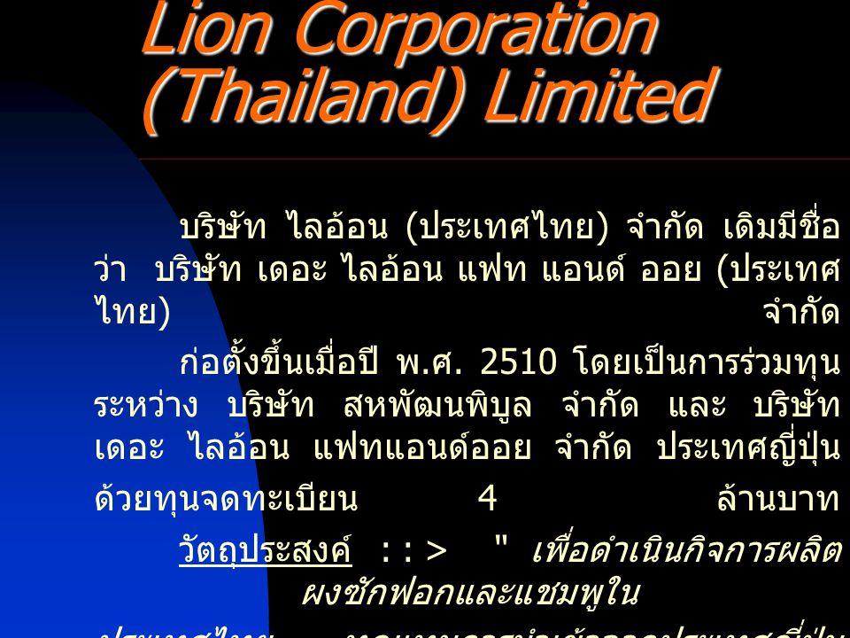 Lion Corporation (Thailand) Limited บริษัท ไลอ้อน ( ประเทศไทย ) จำกัด เดิมมีชื่อ ว่า บริษัท เดอะ ไลอ้อน แฟท แอนด์ ออย ( ประเทศ ไทย ) จำกัด ก่อตั้งขึ้น