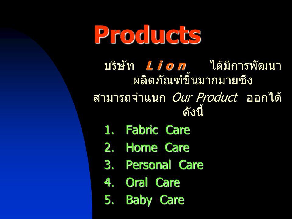 Lion บริษัท Lion ได้มีการพัฒนา ผลิตภัณฑ์ขึ้นมากมายซึ่ง สามารถจำแนก Our Product ออกได้ ดังนี้ 1. Fabric Care 2. Home Care 3. Personal Care 4. Oral Care