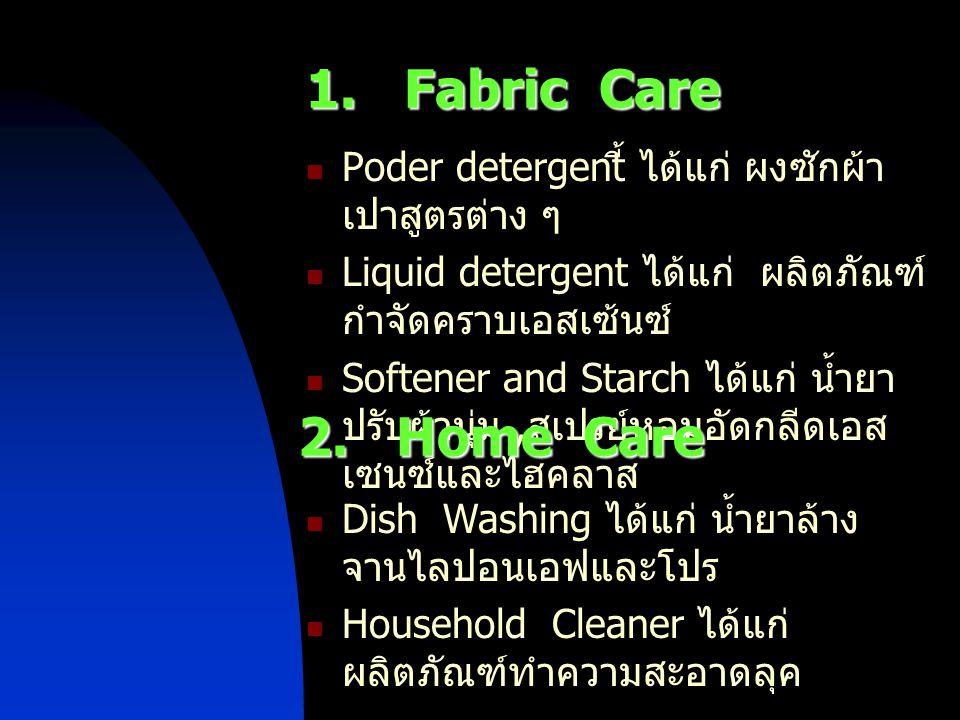 1. Fabric Care Poder detergent ี้ ได้แก่ ผงซักผ้า เปาสูตรต่าง ๆ Liquid detergent ได้แก่ ผลิตภัณฑ์ กำจัดคราบเอสเซ้นซ์ Softener and Starch ได้แก่ น้ำยา