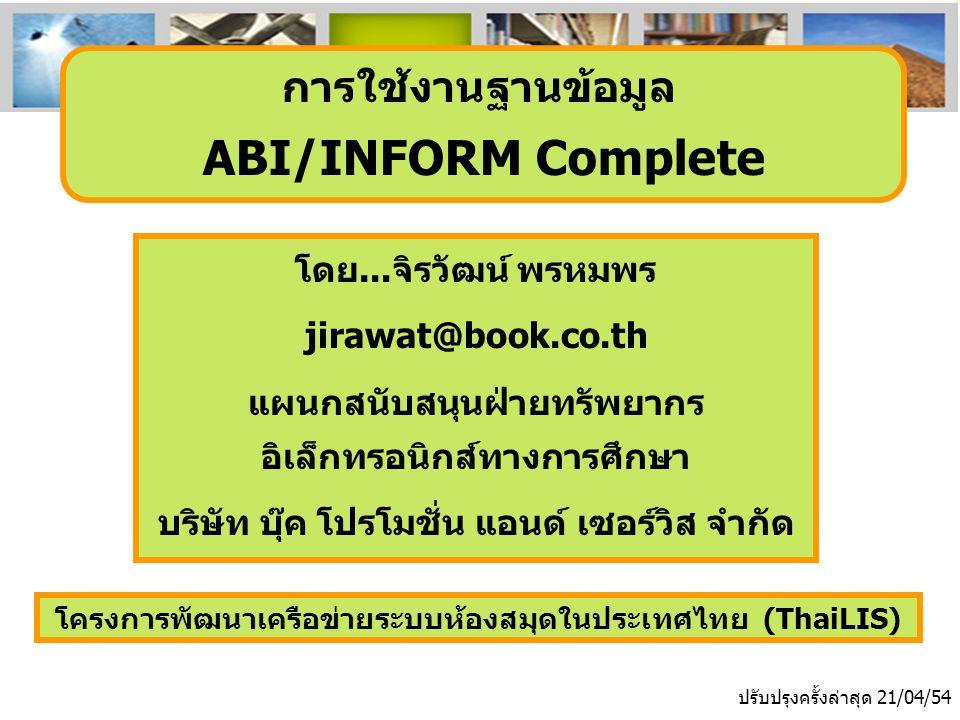 โครงการพัฒนาเครือข่ายระบบห้องสมุดในประเทศไทย (ThaiLIS) ปรับปรุงครั้งล่าสุด 21/04/54 การใช้งานฐานข้อมูล ABI/INFORM Complete โดย...จิรวัฒน์ พรหมพร jirawat@book.co.th แผนกสนับสนุนฝ่ายทรัพยากร อิเล็กทรอนิกส์ทางการศึกษา บริษัท บุ๊ค โปรโมชั่น แอนด์ เซอร์วิส จำกัด