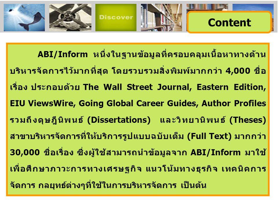 ABI/Inform หนึ่งในฐานข้อมูลที่ครอบคลุมเนื้อหาทางด้าน บริหารจัดการไว้มากที่สุด โดยรวบรวมสิ่งพิมพ์มากกว่า 4,000 ชื่อ เรื่อง ประกอบด้วย The Wall Street Journal, Eastern Edition, EIU ViewsWire, Going Global Career Guides, Author Profiles รวมถึงดุษฎีนิพนธ์ (Dissertations) และวิทยานิพนธ์ (Theses) สาขาบริหารจัดการที่ให้บริการรูปแบบฉบับเต็ม (Full Text) มากกว่า 30,000 ชื่อเรื่อง ซึ่งผู้ใช้สามารถนำข้อมูลจาก ABI/Inform มาใช้ เพื่อศึกษาภาวะการทางเศรษฐกิจ แนวโน้มทางธุรกิจ เทคนิคการ จัดการ กลยุทธ์ต่างๆที่ใช้ในการบริหารจัดการ เป็นต้น Content
