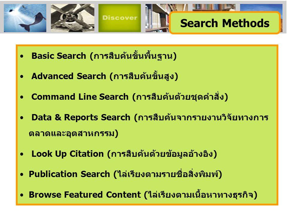 Basic Search (การสืบค้นขั้นพื้นฐาน) Advanced Search (การสืบค้นขั้นสูง) Command Line Search (การสืบค้นด้วยชุดคำสั่ง) Data & Reports Search (การสืบค้นจากรายงานวิจัยทางการ ตลาดและอุตสาหกรรม) Look Up Citation (การสืบค้นด้วยข้อมูลอ้างอิง) Publication Search (ไล่เรียงตามรายชื่อสิ่งพิมพ์) Browse Featured Content (ไล่เรียงตามเนื้อหาทางธุรกิจ) Search Methods