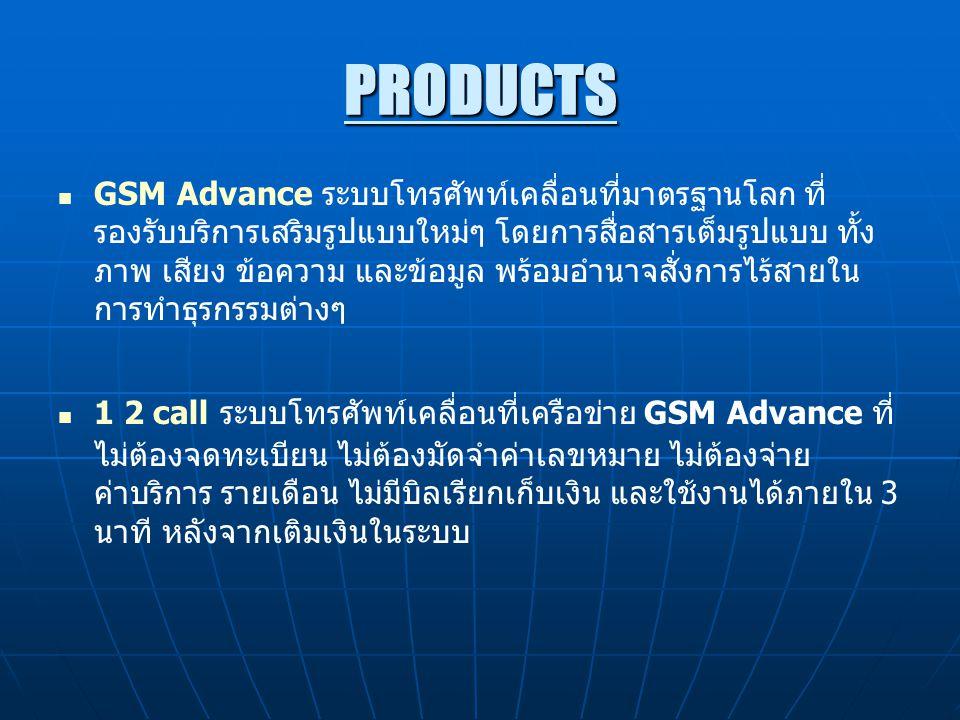 PRODUCTS GSM Advance ระบบโทรศัพท์เคลื่อนที่มาตรฐานโลก ที่ รองรับบริการเสริมรูปแบบใหม่ๆ โดยการสื่อสารเต็มรูปแบบ ทั้ง ภาพ เสียง ข้อความ และข้อมูล พร้อมอำนาจสั่งการไร้สายใน การทำธุรกรรมต่างๆ 1 2 call ระบบโทรศัพท์เคลื่อนที่เครือข่าย GSM Advance ที่ ไม่ต้องจดทะเบียน ไม่ต้องมัดจำค่าเลขหมาย ไม่ต้องจ่าย ค่าบริการ รายเดือน ไม่มีบิลเรียกเก็บเงิน และใช้งานได้ภายใน 3 นาที หลังจากเติมเงินในระบบ