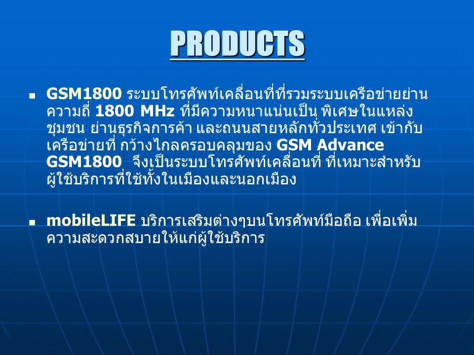 PRODUCTS GSM1800 ระบบโทรศัพท์เคลื่อนที่ที่รวมระบบเครือข่ายย่าน ความถี่ 1800 MHz ที่มีความหนาแน่นเป็น พิเศษในแหล่ง ชุมชน ย่านธุรกิจการค้า และถนนสายหลักทั่วประเทศ เข้ากับ เครือข่ายที่ กว้างไกลครอบคลุมของ GSM Advance GSM1800 จึงเป็นระบบโทรศัพท์เคลื่อนที่ ที่เหมาะสำหรับ ผู้ใช้บริการที่ใช้ทั้งในเมืองและนอกเมือง mobileLIFE บริการเสริมต่างๆบนโทรศัพท์มือถือ เพื่อเพิ่ม ความสะดวกสบายให้แก่ผู้ใช้บริการ