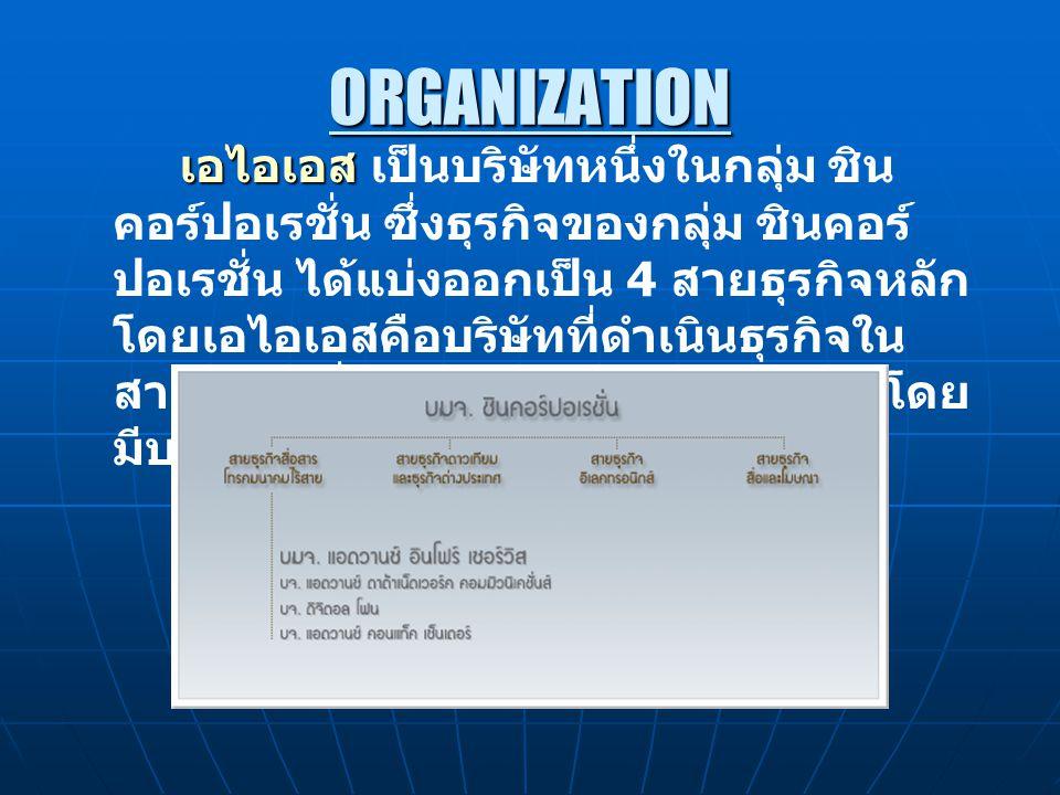 ORGANIZATION เอไอเอส เอไอเอส เป็นบริษัทหนึ่งในกลุ่ม ชิน คอร์ปอเรชั่น ซึ่งธุรกิจของกลุ่ม ชินคอร์ ปอเรชั่น ได้แบ่งออกเป็น 4 สายธุรกิจหลัก โดยเอไอเอสคือบริษัทที่ดำเนินธุรกิจใน สายธุรกิจสื่อสารโทรคมนาคมไร้สาย โดย มีบริษัทในการดำเนินงานอีก 3 บริษัท