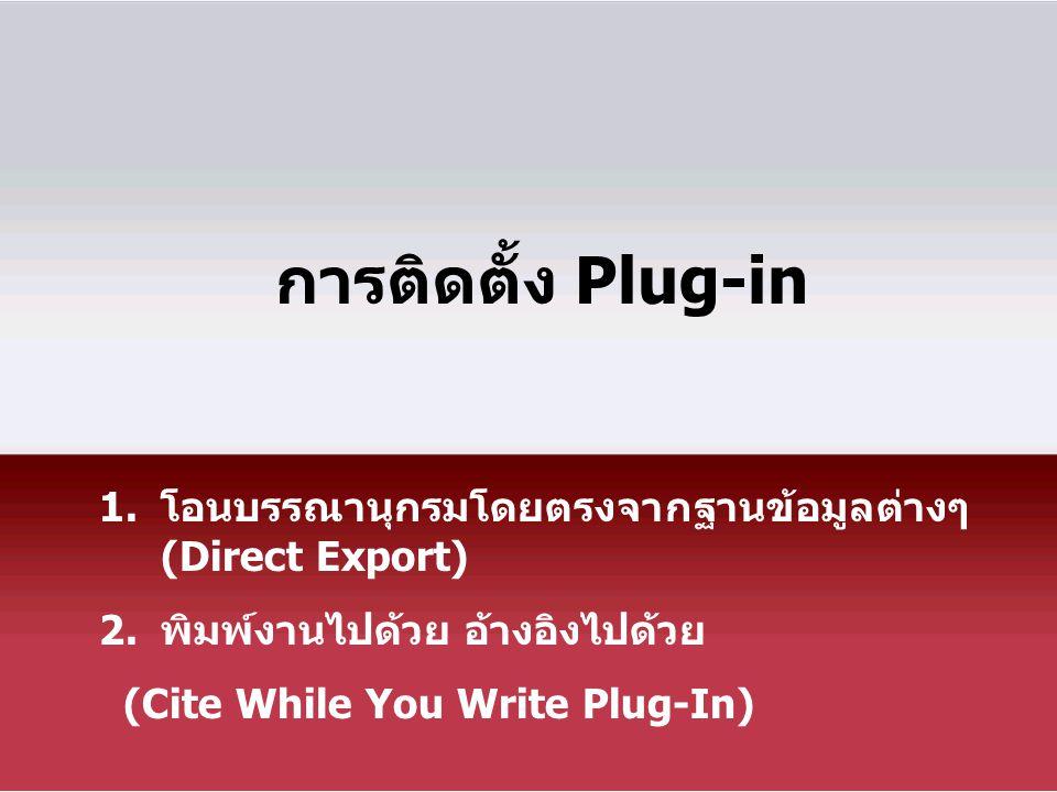 การติดตั้ง Plug-in 1.โอนบรรณานุกรมโดยตรงจากฐานข้อมูลต่างๆ (Direct Export) 2.พิมพ์งานไปด้วย อ้างอิงไปด้วย (Cite While You Write Plug-In)