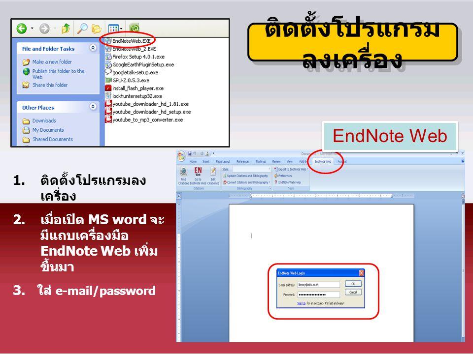 ติดตั้งโปรแกรม ลงเครื่อง 1.ติดตั้งโปรแกรมลง เครื่อง 2.เมื่อเปิด MS word จะ มีแถบเครื่องมือ EndNote Web เพิ่ม ขึ้นมา 3. ใส่ e-mail/password EndNote Web