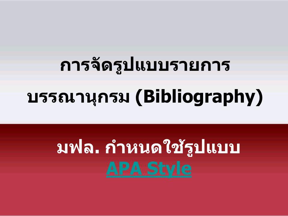 การจัดรูปแบบรายการ บรรณานุกรม (Bibliography) มฟล. กำหนดใช้รูปแบบ APA Style APA Style