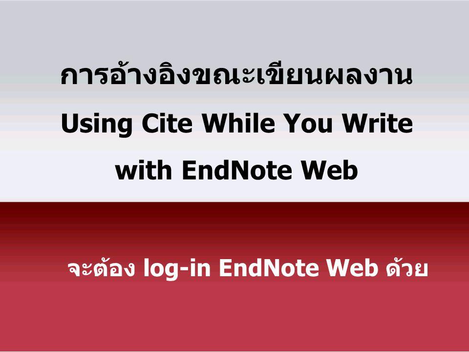 การอ้างอิงขณะเขียนผลงาน Using Cite While You Write with EndNote Web จะต้อง log-in EndNote Web ด้วย