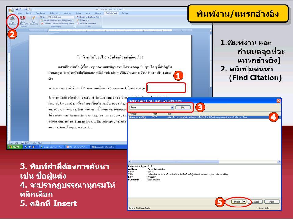 พิมพ์งาน/แทรกอ้างอิง 2 1 3 4 5 3. พิมพ์คำที่ต้องการค้นหา เช่น ชื่อผู้แต่ง 4. จะปรากฏบรรณานุกรมให้ คลิกเลือก 5. คลิกที่ Insert 1.พิมพ์งาน และ กำหนดจุดท