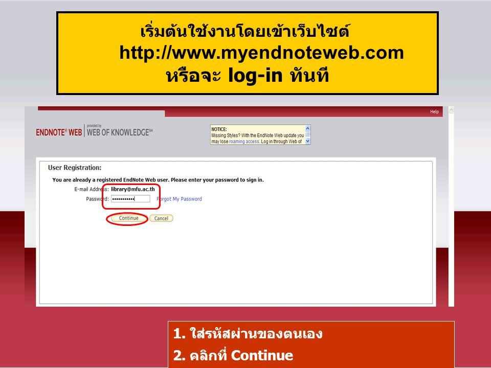 เริ่มต้นใช้งานโดยเข้าเว็บไซต์ http://www.myendnoteweb.com หรือจะ log-in ทันที 1. ใส่รหัสผ่านของตนเอง 2. คลิกที่ Continue