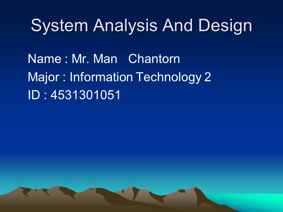System Analysis And Design Name : Mr. Man Chantorn Major : Information Technology 2 ID : 4531301051