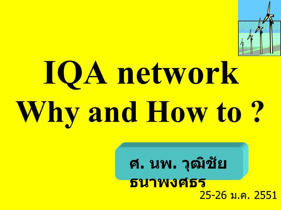 IQA network Why and How to ? ศ. นพ. วุฒิชัย ธนาพงศธร 25-26 ม. ค. 2551
