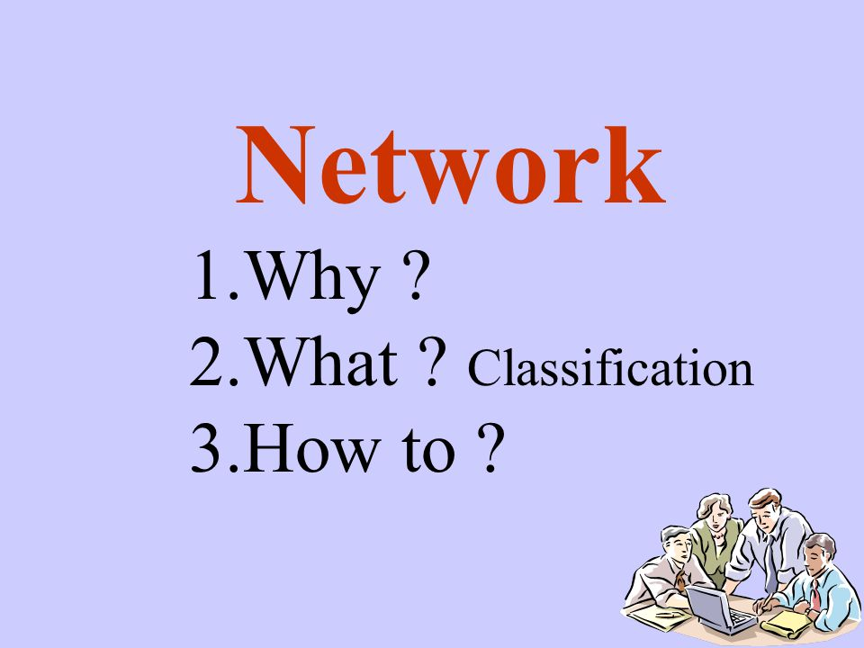 Network 1.Why ? 2.What ? Classification 3.How to ?