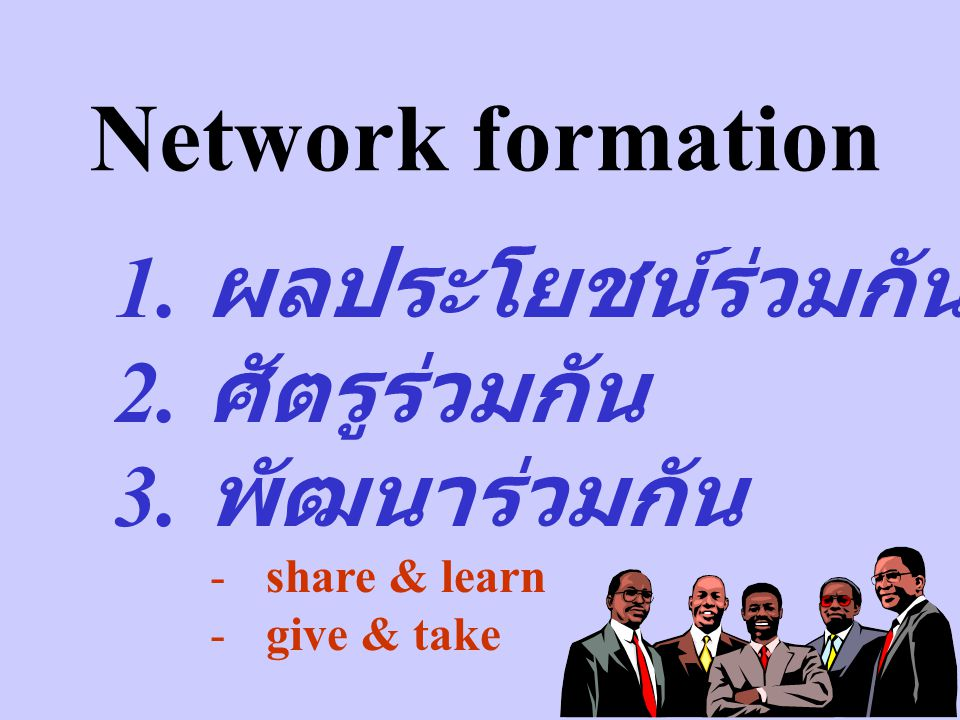 Network formation 1. ผลประโยชน์ร่วมกัน 2. ศัตรูร่วมกัน 3. พัฒนาร่วมกัน -share & learn -give & take
