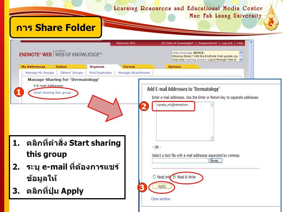1.คลิกที่คำสั่ง Start sharing this group 2.ระบุ e-mail ที่ต้องการแชร์ ข้อมูลให้ 3.คลิกที่ปุ่ม Apply 1 2 3 การ Share Folder