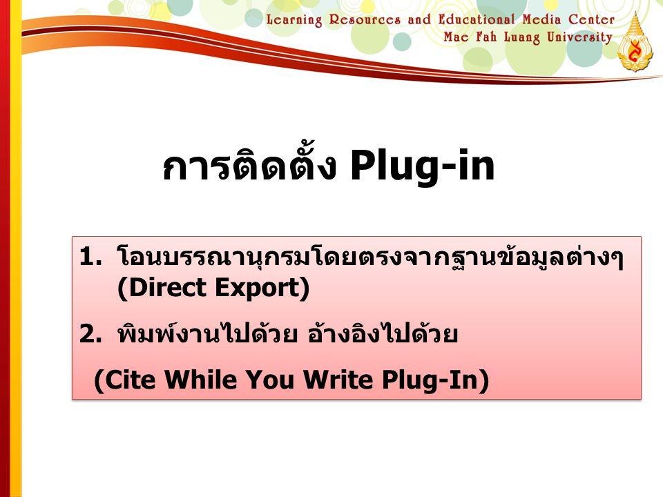 การติดตั้ง Plug-in 1.โอนบรรณานุกรมโดยตรงจากฐานข้อมูลต่างๆ (Direct Export) 2.พิมพ์งานไปด้วย อ้างอิงไปด้วย (Cite While You Write Plug-In) 1.โอนบรรณานุกร