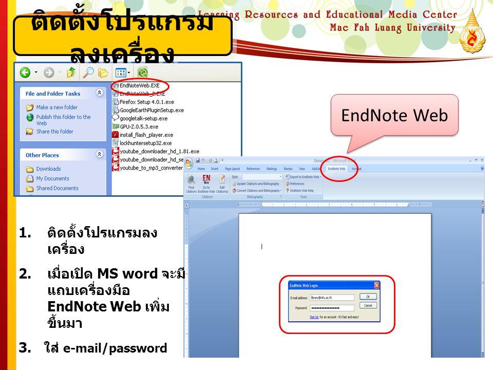 ติดตั้งโปรแกรม ลงเครื่อง 1.ติดตั้งโปรแกรมลง เครื่อง 2.เมื่อเปิด MS word จะมี แถบเครื่องมือ EndNote Web เพิ่ม ขึ้นมา 3. ใส่ e-mail/password EndNote Web