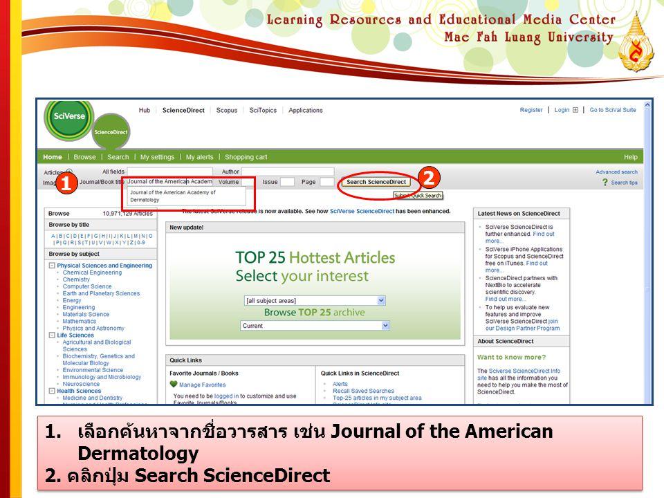 1.เลือกค้นหาจากชื่อวารสาร เช่น Journal of the American Dermatology 2. คลิกปุ่ม Search ScienceDirect 1.เลือกค้นหาจากชื่อวารสาร เช่น Journal of the Amer