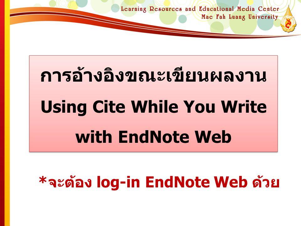 การอ้างอิงขณะเขียนผลงาน Using Cite While You Write with EndNote Web *จะต้อง log-in EndNote Web ด้วย