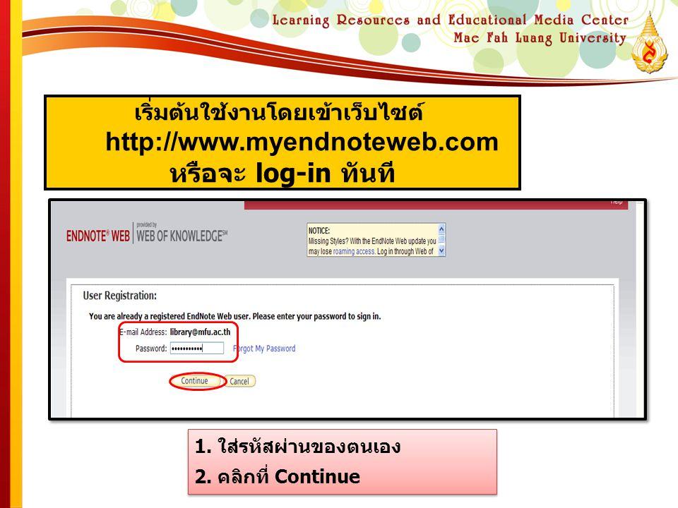 เริ่มต้นใช้งานโดยเข้าเว็บไซต์ http://www.myendnoteweb.com หรือจะ log-in ทันที 1. ใส่รหัสผ่านของตนเอง 2. คลิกที่ Continue 1. ใส่รหัสผ่านของตนเอง 2. คลิ
