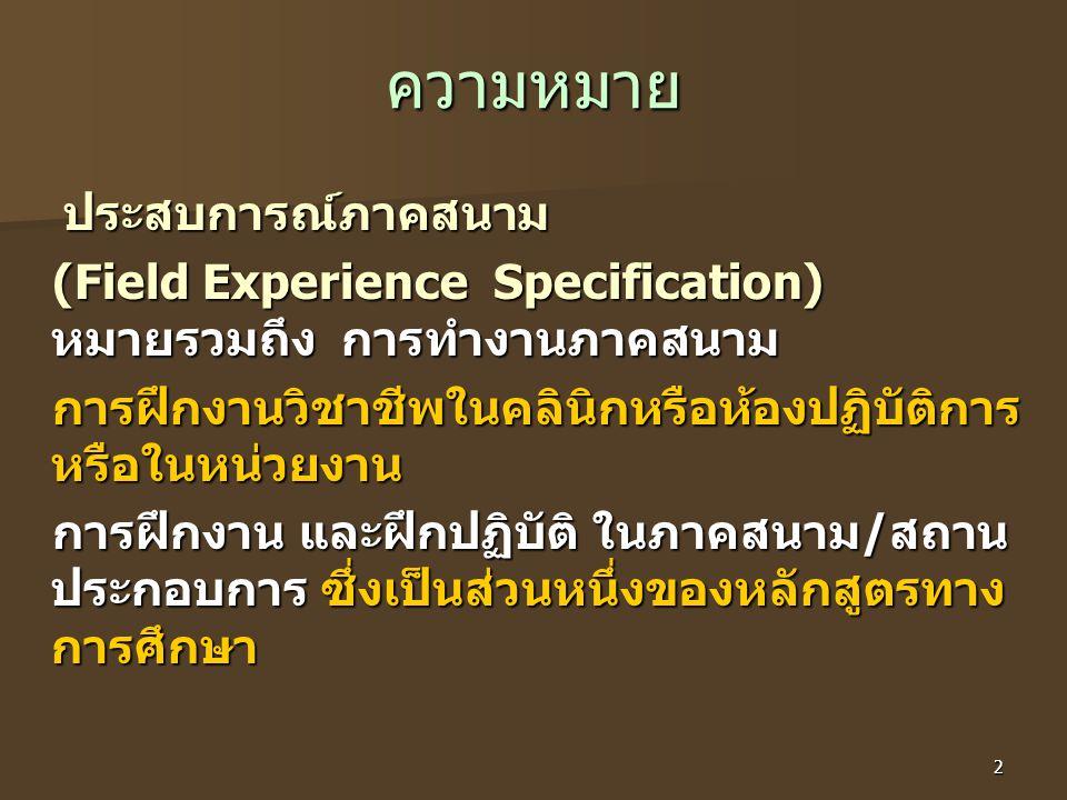 2 ความหมาย ประสบการณ์ภาคสนาม (Field Experience Specification) หมายรวมถึง การทำงานภาคสนาม การฝึกงานวิชาชีพในคลินิกหรือห้องปฏิบัติการ หรือในหน่วยงาน การฝึกงาน และฝึกปฏิบัติ ในภาคสนาม/สถาน ประกอบการ ซึ่งเป็นส่วนหนึ่งของหลักสูตรทาง การศึกษา