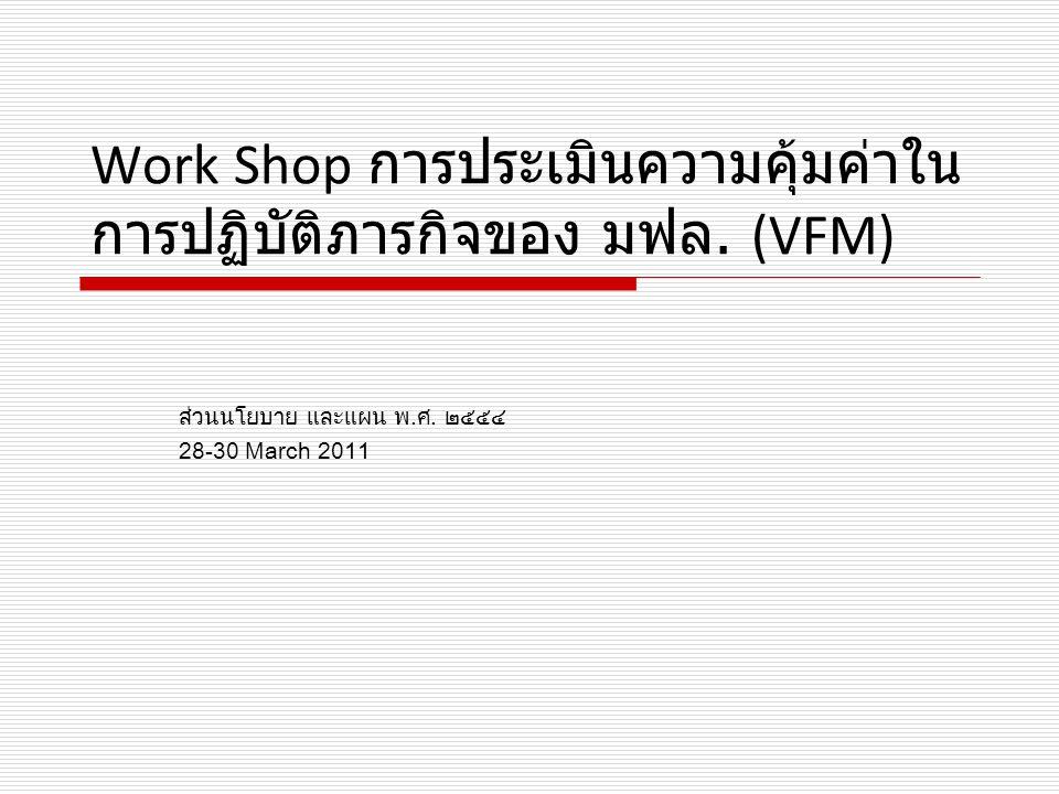 Work Shop การประเมินความคุ้มค่าใน การปฏิบัติภารกิจของ มฟล. (VFM) ส่วนนโยบาย และแผน พ.ศ. ๒๕๕๔ 28-30 March 2011