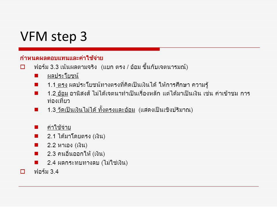 VFM step 3 กำหนดผลตอบแทนและค่าใช้จ่าย  ฟอร์ม 3.3 เน้นผลตามจริง (แยก ตรง / อ้อม ขึ้นกับเจตนารมณ์) ผลประโยชน์ 1.1 ตรง ผลประโยชน์ทางตรงที่คิดเป็นเงินได้ ให้การศึกษา ความรู้ 1.2 อ้อม อานิสงส์ ไม่ได้เจตนาทำเป็นเรื่องหลัก แต่ได้มาเป็นเงิน เช่น ค่าเข้าชม การ ท่องเที่ยว 1.3 วัดเป็นเงินไม่ได้ ทั้งตรงและอ้อม (แสดงเป็นเชิงปริมาณ) ค่าใช้จ่าย 2.1 ได้มาโดยตรง (เงิน) 2.2 หาเอง (เงิน) 2.3 คนอื่นออกให้ (เงิน) 2.4 ผลกระทบทางลบ (ไม่ใช่เงิน)  ฟอร์ม 3.4