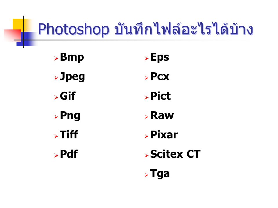 Photoshop บันทึกไฟล์อะไรได้บ้าง  Bmp  Jpeg  Gif  Png  Tiff  Pdf  Eps  Pcx  Pict  Raw  Pixar  Scitex CT  Tga