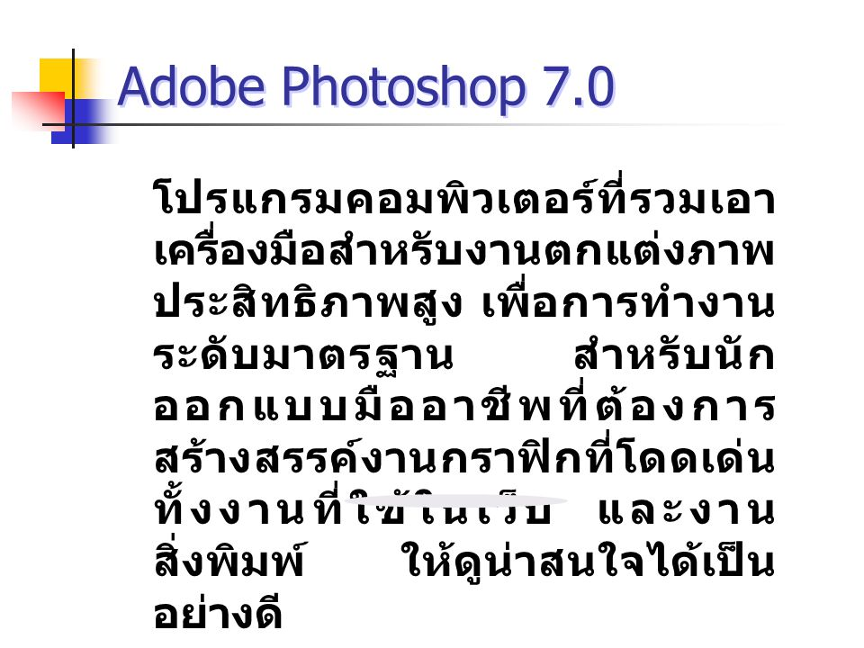 Adobe Photoshop 7.0 โปรแกรมคอมพิวเตอร์ที่รวมเอา เครื่องมือสำหรับงานตกแต่งภาพ ประสิทธิภาพสูง เพื่อการทำงาน ระดับมาตรฐาน สำหรับนัก ออกแบบมืออาชีพที่ต้องการ สร้างสรรค์งานกราฟิกที่โดดเด่น ทั้งงานที่ใช้ในเว็บ และงาน สิ่งพิมพ์ ให้ดูน่าสนใจได้เป็น อย่างดี