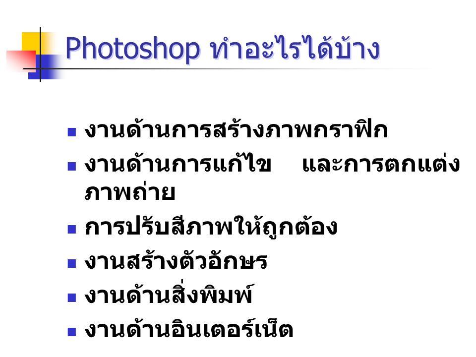 Photoshop ทำอะไรได้บ้าง งานด้านการสร้างภาพกราฟิก งานด้านการแก้ไข และการตกแต่ง ภาพถ่าย การปรับสีภาพให้ถูกต้อง งานสร้างตัวอักษร งานด้านสิ่งพิมพ์ งานด้านอินเตอร์เน็ต