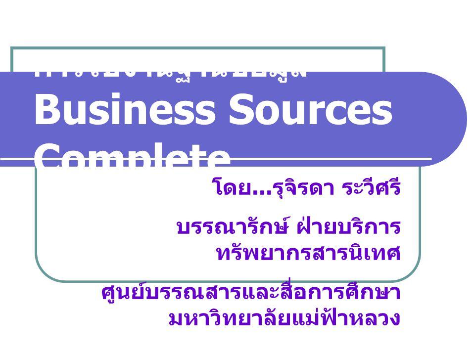 การใช้งานฐานข้อมูล Business Sources Complete โดย... รุจิรดา ระวีศรี บรรณารักษ์ ฝ่ายบริการ ทรัพยากรสารนิเทศ ศูนย์บรรณสารและสื่อการศึกษา มหาวิทยาลัยแม่ฟ