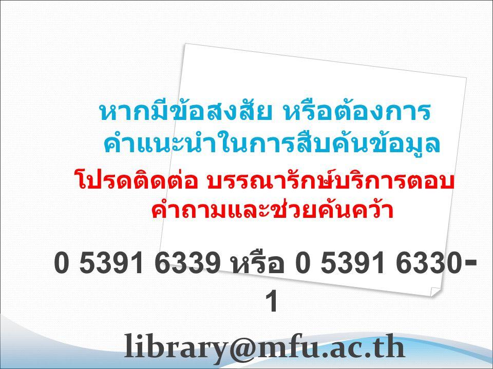 หากมีข้อสงสัย หรือต้องการ คำแนะนำในการสืบค้นข้อมูล โปรดติดต่อ บรรณารักษ์บริการตอบ คำถามและช่วยค้นคว้า 0 5391 6339 หรือ 0 5391 6330 - 1 library@mfu.ac.