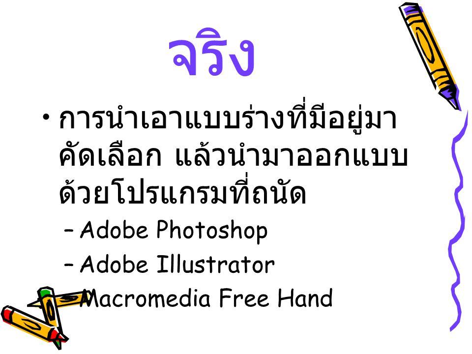 การออกแบบ จริง การนำเอาแบบร่างที่มีอยู่มา คัดเลือก แล้วนำมาออกแบบ ด้วยโปรแกรมที่ถนัด –Adobe Photoshop –Adobe Illustrator –Macromedia Free Hand