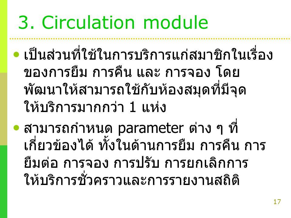 17 3. Circulation module เป็นส่วนที่ใช้ในการบริการแก่สมาชิกในเรื่อง ของการยืม การคืน และ การจอง โดย พัฒนาให้สามารถใช้กับห้องสมุดที่มีจุด ให้บริการมากก