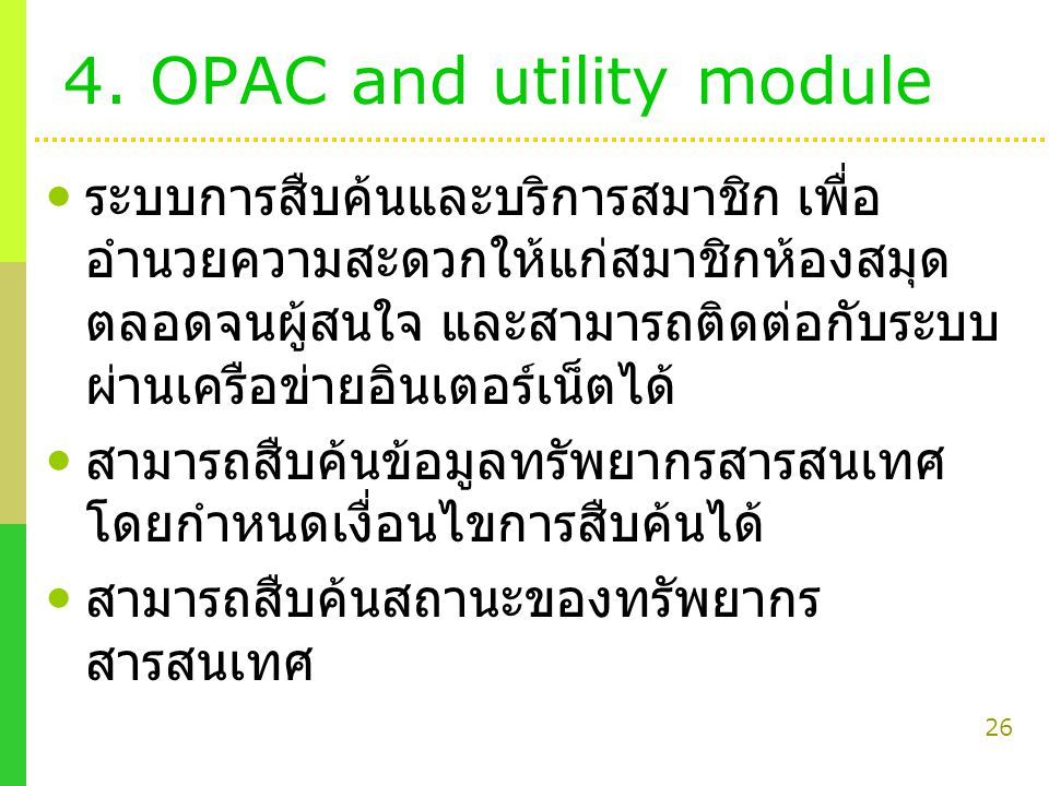 26 4. OPAC and utility module ระบบการสืบค้นและบริการสมาชิก เพื่อ อำนวยความสะดวกให้แก่สมาชิกห้องสมุด ตลอดจนผู้สนใจ และสามารถติดต่อกับระบบ ผ่านเครือข่าย