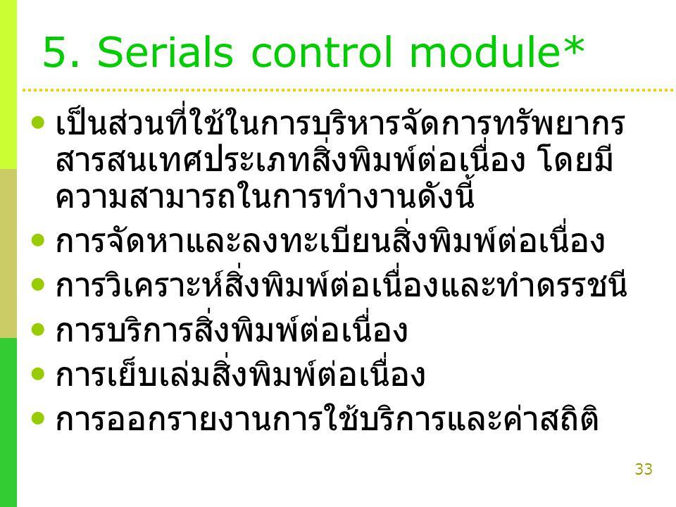33 5. Serials control module* เป็นส่วนที่ใช้ในการบริหารจัดการทรัพยากร สารสนเทศประเภทสิ่งพิมพ์ต่อเนื่อง โดยมี ความสามารถในการทำงานดังนี้ การจัดหาและลงท