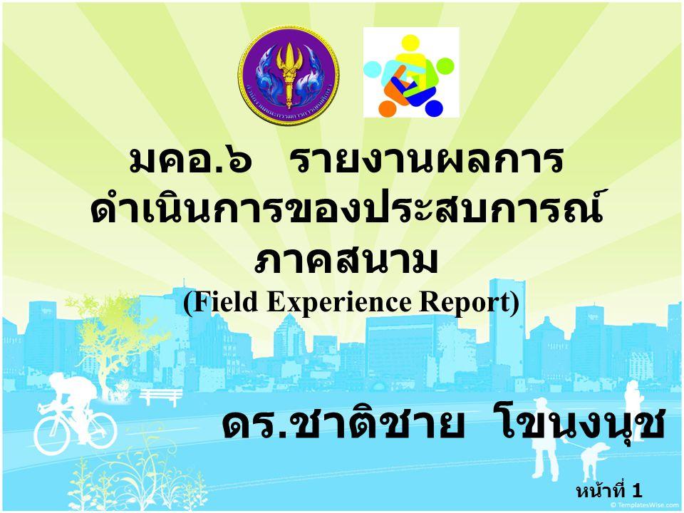 หน้าที่ 1 มคอ. ๖ รายงานผลการ ดำเนินการของประสบการณ์ ภาคสนาม (Field Experience Report) ดร. ชาติชาย โขนงนุช