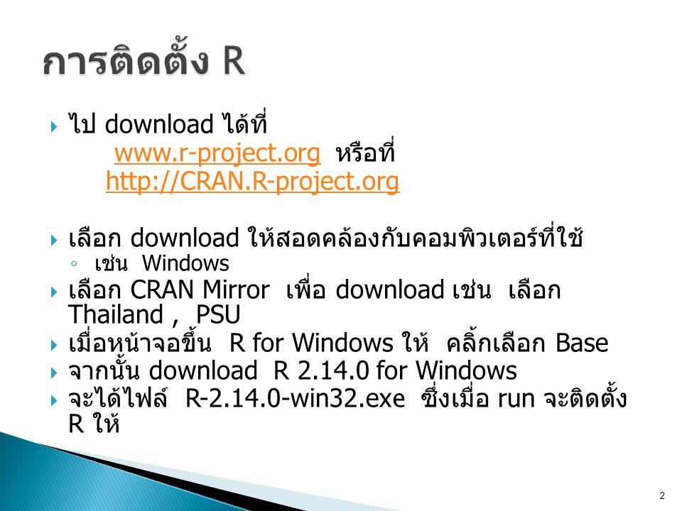 ไป download ได้ที่ www.r-project.org หรือที่www.r-project.org http://CRAN.R-project.org  เลือก download ให้สอดคล้องกับคอมพิวเตอร์ที่ใช้ ◦ เช่น Windows  เลือก CRAN Mirror เพื่อ download เช่น เลือก Thailand, PSU  เมื่อหน้าจอขึ้น R for Windows ให้ คลิ้กเลือก Base  จากนั้น download R 2.14.0 for Windows  จะได้ไฟล์ R-2.14.0-win32.ex e ซึ่งเมื่อ run จะติดตั้ง R ให้ 2