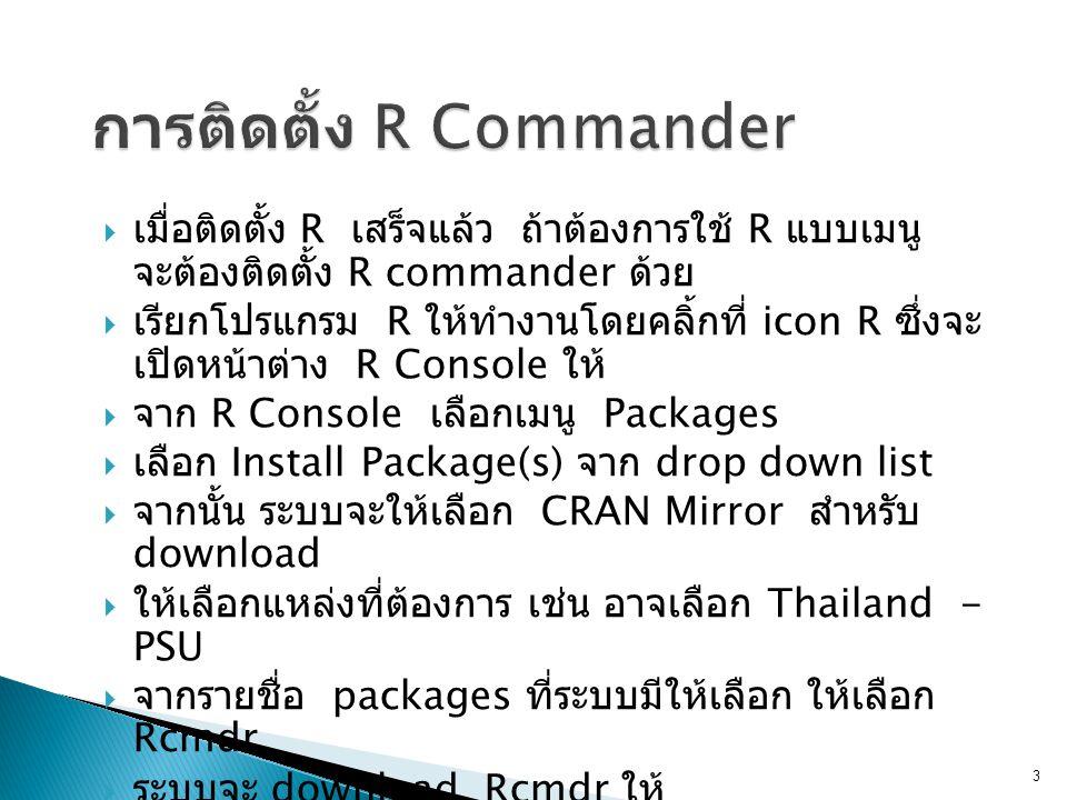  เมื่อติดตั้ง R เสร็จแล้ว ถ้าต้องการใช้ R แบบเมนู จะต้องติดตั้ง R commander ด้วย  เรียกโปรแกรม R ให้ทำงานโดยคลิ้กที่ icon R ซึ่งจะ เปิดหน้าต่าง R Console ให้  จาก R Console เลือกเมนู Packages  เลือก Install Package(s) จาก drop down list  จากนั้น ระบบจะให้เลือก CRAN Mirror สำหรับ download  ให้เลือกแหล่งที่ต้องการ เช่น อาจเลือก Thailand - PSU  จากรายชื่อ packages ที่ระบบมีให้เลือก ให้เลือก Rcmdr  ระบบจะ download Rcmdr ให้ 3