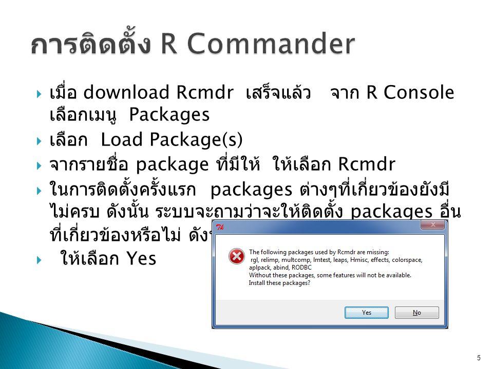  เมื่อ download Rcmdr เสร็จแล้ว จาก R Console เลือกเมนู Packages  เลือก Load Package(s)  จากรายชื่อ package ที่มีให้ ให้เลือก Rcmdr  ในการติดตั้งครั้งแรก packages ต่างๆที่เกี่ยวข้องยังมี ไม่ครบ ดังนั้น ระบบจะถามว่าจะให้ติดตั้ง packages อื่น ที่เกี่ยวข้องหรือไม่ ดังหน้าต่าง  ให้เลือก Yes 5