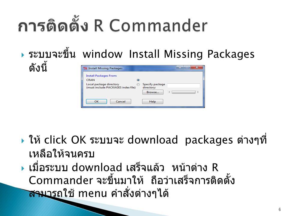  ระบบจะขึ้น window Install Missing Packages ดังนี้  ให้ click OK ระบบจะ download packages ต่างๆที่ เหลือให้จนครบ  เมื่อระบบ download เสร็จแล้ว หน้าต่าง R Commander จะขึ้นมาให้ ถือว่าเสร็จการติดตั้ง สามารถใช้ menu คำสั่งต่างๆได้ 6