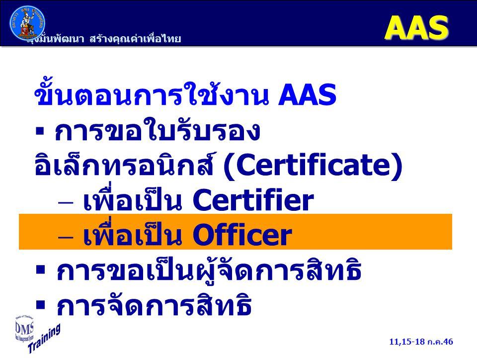 มุ่งมั่นพัฒนา สร้างคุณค่าเพื่อไทย 11,15-18 ก.ค.46 AAS ขั้นตอนการใช้งาน AAS  การขอใบรับรอง อิเล็กทรอนิกส์ (Certificate)  เพื่อเป็น Certifier  เพื่อเ