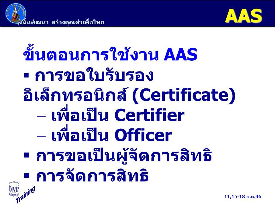 มุ่งมั่นพัฒนา สร้างคุณค่าเพื่อไทย 11,15-18 ก.ค.46 AAS ขั้นตอนการใช้งาน AAS  การขอใบรับรอง อิเล็กทรอนิกส์ (Certificate)  เพื่อเป็น Certifier  เพื่อเป็น Officer  การขอเป็นผู้จัดการสิทธิ  การจัดการสิทธิ