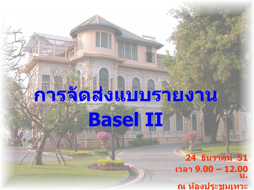 การจัดส่งแบบรายงาน Basel II 24 ธันวาคม 51 เวลา 9.00 – 12.00 น. ณ ห้องประชุมเทวะ วงศ์วโรปการ