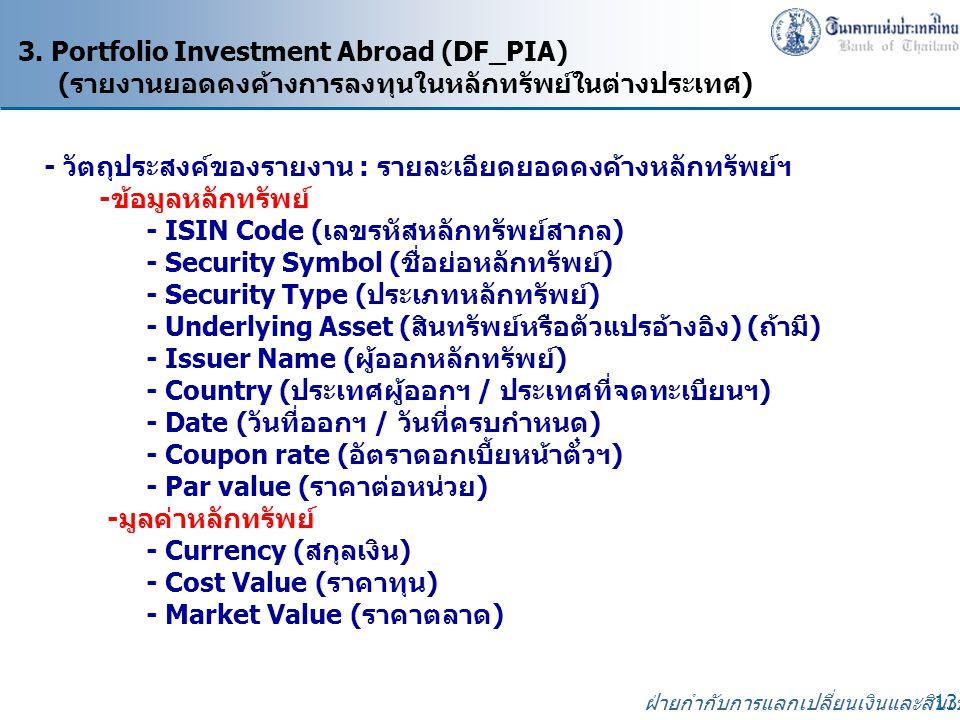 ฝ่ายกำกับการแลกเปลี่ยนเงินและสินเชื่อ 13 3. Portfolio Investment Abroad (DF_PIA) (รายงานยอดคงค้างการลงทุนในหลักทรัพย์ในต่างประเทศ) - วัตถุประสงค์ของรา