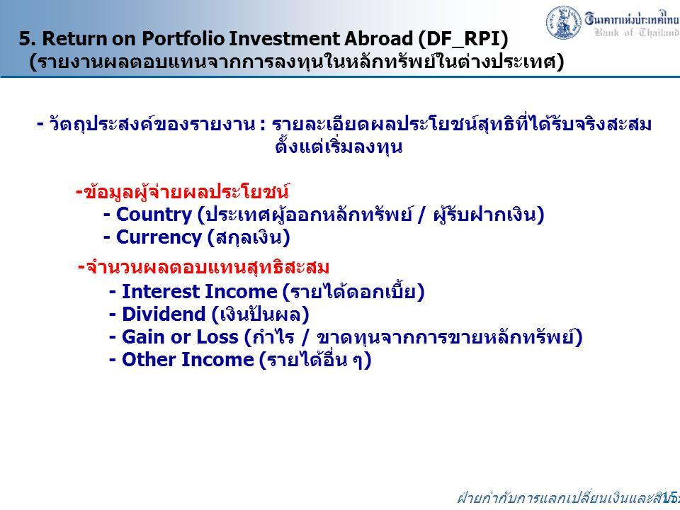 ฝ่ายกำกับการแลกเปลี่ยนเงินและสินเชื่อ 15 5. Return on Portfolio Investment Abroad (DF_RPI) (รายงานผลตอบแทนจากการลงทุนในหลักทรัพย์ในต่างประเทศ) - วัตถุ