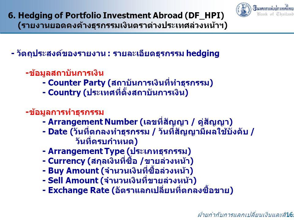 ฝ่ายกำกับการแลกเปลี่ยนเงินและสินเชื่อ 16 6. Hedging of Portfolio Investment Abroad (DF_HPI) (รายงานยอดคงค้างธุรกรรมเงินตราต่างประเทศล่วงหน้าฯ) - วัตถุ