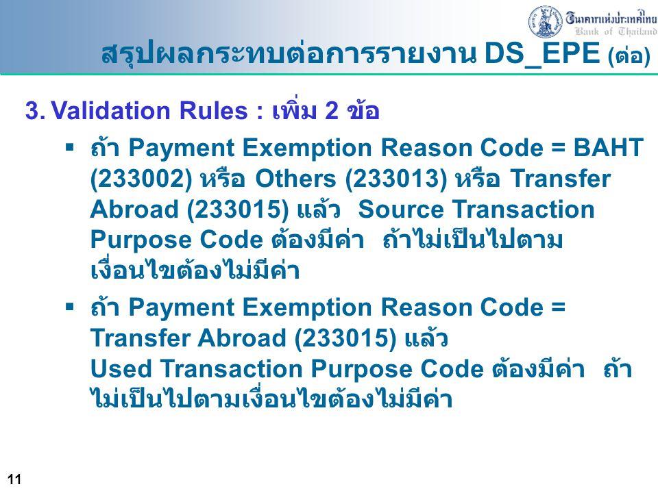 11 สรุปผลกระทบต่อการรายงาน DS_EPE ( ต่อ ) 3.Validation Rules : เพิ่ม 2 ข้อ  ถ้า Payment Exemption Reason Code = BAHT (233002) หรือ Others (233013) หร
